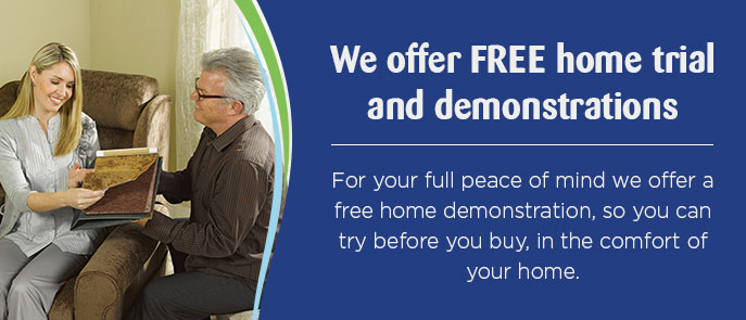 FREE HOME TRIAL & DEMONSTRATION For your full peace of mind we offer a free home demonstration, so you can try before you buy, in the comfort of your home.