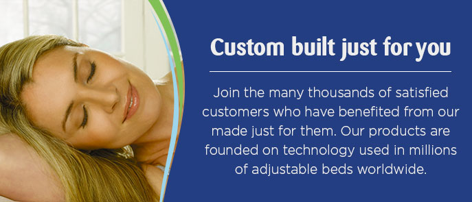 CUSTOM BUILT JUST FOR YOU Join the many thousands of satisfied customers who have benefited from an adjustable bed or recliner made just for them.